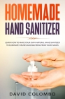 Your Homemade Hand Sanitizer: Learn How to Make Your Own Natural Hand Sanitizer to Eliminate Viruses and Bacteria from Your Hands Cover Image