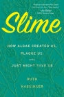 Slime: How Algae Created Us, Plague Us, and Just Might Save Us Cover Image