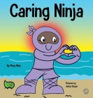 Caring Ninja: A Social Emotional Learning Book For Kids About Developing Care and Respect For Others Cover Image