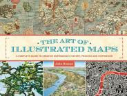 The Art of Illustrated Maps: A Complete Guide to Creative Mapmaking's History, Process and Inspiration Cover Image