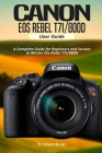 Canon EOS Rebel T7i/800D User Guide: A Complete Guide for Beginners and Seniors to Master the Rebel T7i/800D Cover Image