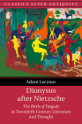 Dionysus After Nietzsche: The Birth of Tragedy in Twentieth-Century Literature and Thought (Classics After Antiquity) Cover Image