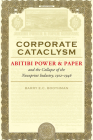 Corporate Cataclysm: Abitibi Power & Paper and the Collapse of the Newsprint Industry, 1912-1946 Cover Image