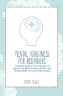 Mental Toughness For Beginners: A Quickstart Guide To The Techniques To Improve Your Mind To Achieve All Your Goals Through Mental Training And Self D Cover Image