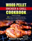 Wood Pellet Smoker and Grill Cookbook: Learn to Make 200+ Easy and Mouthwatering Grill Recipes To Make Your Picnics and Gatherings Memorable Cover Image