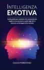 Intelligenza Emotiva: Guida Pratica per Cambiare Vita Comprendendo Meglio Le Tue Emozioni e Quelle Degli Altri e Costruire Un'Immagine di Te Cover Image