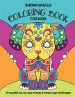 Sugar Skulls Coloring Book For Kids: 25 Beautiful Owl, Cat, Dog, Monkey and Human Sugar Skull Images Cover Image
