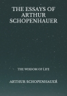 The Essays Of Arthur Schopenhauer: The Wisdom Of Life Cover Image