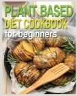 Plant Based Diet Cookbook for Beginners: Plant-Based Diet Cookbook, Plant-Based Cookbook for Beginners Cover Image