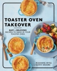 Toaster Oven Takeover: Easy and Delicious Recipes to Make in Your Toaster Oven Cover Image