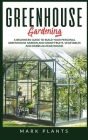 Greenhouse Gardening: A Beginners Guide to Build Your Personal Greenhouse Garden and grow fruits, vegetables and Herbs all-year-round Cover Image