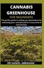 Cannabis Greenhouse for Beginners: The perfect guide to setting up a greenhouse for cultivating your cannabis plant in every kind of environment Cover Image