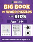Big Book Of Word Puzzles For Kids Ages 12-14 - 120 Word Games For Kids Aged 12-14 Cover Image