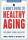 A Man's Guide to Healthy Aging: Stay Smart, Strong & Active (Johns Hopkins Press Health Books) Cover Image