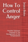 How To Control Anger: Possible Solutions Exposed In The Management of Hot Temperament Cover Image