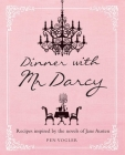 Dinner with Mr Darcy: Recipes inspired by the novels and letters of Jane Austen Cover Image