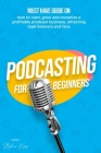 Podcasting for beginners: Must have Guide on how to start, grow and monetise a Profitable podcast business, Attracting Loyal Listeners and fans Cover Image