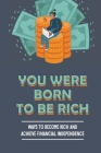 You Were Born To Be Rich: Ways To Become Rich And Achieve Financial Independence: An In-Depth Guide To Financial Independence Cover Image
