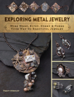 Exploring Metal Jewelry: Wire Wrap, Rivet, Stamp & Forge Your Way to Beautiful Jewelry Cover Image