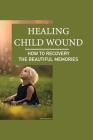 Healing Child Wound: How To Recovery The Beautiful Memories: Healing Childhood Trauma Cover Image