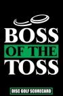 Boss of The Toss Disc Golf Scorecard: Disc Golf Scorecards Album for Golfers - Best Scorecard Template log book to keep scores - Gifts for Golf Men/Wo Cover Image