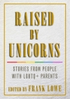 Raised by Unicorns: Stories from People with Lgbtq+ Parents Cover Image