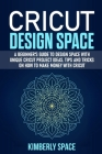 Cricut Design Space: A Beginner's Guide to Design Space with Unique Cricut Project Ideas. Tips and Tricks on How to Make Money with Cricut Cover Image