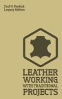 Leather Working With Traditional Projects (Legacy Edition): A Classic Practical Manual For Technique, Tooling, Equipment, And Plans For Handcrafted It Cover Image