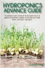 Hydroponics Advanced Guide: The Advanced Guide to Develop the Necessary Skills to Manage an Aquaponics Growing System and Easily Grow Plants, Vege Cover Image