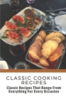 Classic Cooking Recipes: Classic Recipes That Range From Everything For Every Occasion: Classic Cooking Cover Image