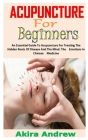 Acupuncture for Beginners: An Essential Guide To Acupuncture For Treating The Hidden Roots Of Disease And The Mind. The Emotions In Chinese Medic Cover Image