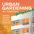 Urban Gardening for Beginners: Simple Hacks and Easy Projects for Growing Your Own Food in Small Spaces Cover Image
