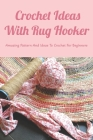 Crochet Ideas With Rug Hooker: Amazing Pattern And Ideas To Crochet For Beginners: Rug Hooking Tutorial Cover Image