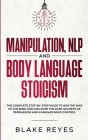Manipulation, NLP and Body Language Stoicism: The Complete Step-by-Step Guide to Win the War of the Mind and Discover the Dark Secrets of Persuasion a Cover Image