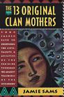 The Thirteen Original Clan Mothers: Your Sacred Path to Discovering the Gifts, Talents, and Abilities of the Feminin Cover Image