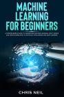 Machine Learning For Beginners: A Comprehensive Guide To Understand Machine Learning. How It Works And How Is Correlated To Artificial Intelligence An Cover Image