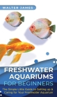 Freshwater Aquariums for Beginners: The Simple Little Guide to Setting up & Caring for Your Freshwater Aquarium Cover Image