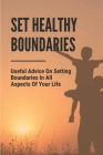 Set Healthy Boundaries: Useful Advice On Setting Boundaries In All Aspects Of Your Life: Why Boundaries Are Important Cover Image
