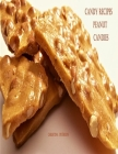 Candy Recipes, Peanut Candies: 41 Different Recipes, 15 Peanut Brittle, 20 Peanut Butter, 1 Ice Cream Topping, 5 Coated Nuts Cover Image
