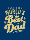 For the World's Best Dad: The Perfect Gift to Give to Your Father Cover Image