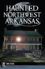 Haunted Northwest Arkansas Cover Image