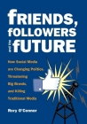Friends, Followers and the Future: How Social Media Are Changing Politics, Threatening Big Brands, and Killing Traditional Media Cover Image