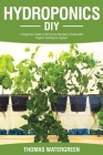 Hydroponics DIY: A Beginners Guide to Set Up and Maintain a Sustainable Organic Hydroponic-System Cover Image