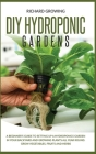 Diy Hydroponic Gardens: A Beginner's Guide to Setting up a Hydroponics Garden in Your Backyard and Growing Plants All Year Round. Grow Vegetab Cover Image