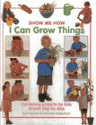 I Can Grow Things: Gardening Projects for Kids Shown Step by Step (Show Me How) Cover Image