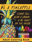 The Be A Pineapple - Stand Tall, Wear A Crown, And Be Sweet On The Inside Adult Coloring Book: Relaxing Tropical Adult Coloring Pages for Mindfulness Cover Image