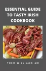 Essential Guide to Tasty Irish Cookbook: All You Need To Know About Irish Cuisine, Nutritional And Various Delicious Recipes Cover Image