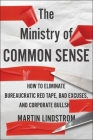 The Ministry of Common Sense: How to Eliminate Bureaucratic Red Tape, Bad Excuses, and Corporate BS Cover Image