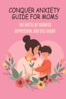 Conquer Anxiety Guide For Moms: The Battle Of Sadness, Depression, And Self Doubt: Mother'S Depression Affect Child Cover Image