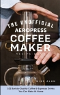 The Unofficial Aeropress Coffee Maker Recipe Book: The Unofficial Aeropress Coffee Maker Recipe Book: 101 Barista-Quality Coffee and Espresso Drinks Y Cover Image